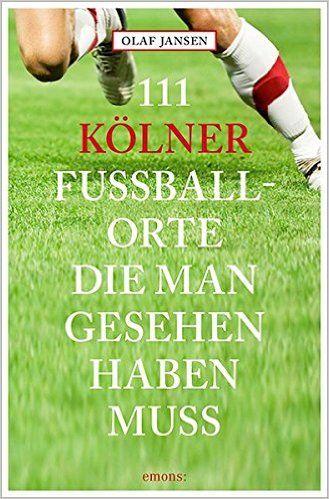 **** 111 Kölner Fussballorte, die man gesehen haben muss 111 Orte ...: Amazon.de: Olaf Jansen: Bücher