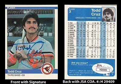 Todd Cruz Signed 1984 Fleer #3 Baltimore Orioles Trading Card Autograph JSA COA . $50.00. Major League Shortstop and Third BasemanTodd CruzHand Signed 1984 Fleer #3 Trading CardCruz Played For:Philadelphia Phillies 1978Kansas City Royals 1979California Angels 1980Chicago White Sox 1980Seattle Mariners 1982-1983Baltimore Orioles 1983-1984Cruz died in 2008 at the age of 52.WONDERFUL AUTHENTIC TODD CRUZ BASEBALL COLLECTIBLE!!AUTOGRAPH IS AUTHENTICATED BY JAMES SPENCE ...