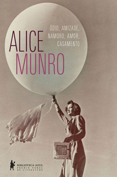 Alice Munro - Ódio, amizade, namoro, amor, casamento