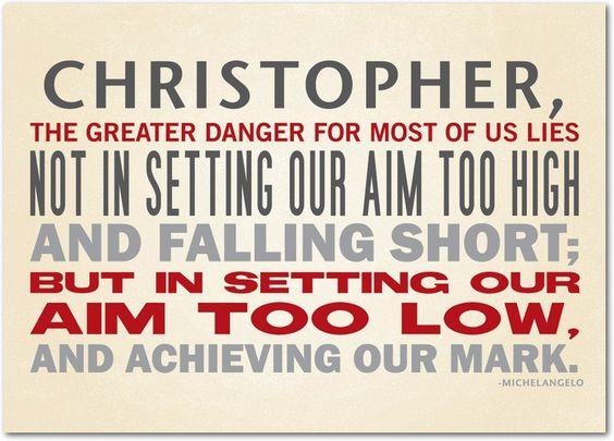 """""""The greater danger for most of us lies not in setting our aim to high and falling short; but in setting our aim to low, and achieving out mark."""" -Michelangelo  Treat.com"""