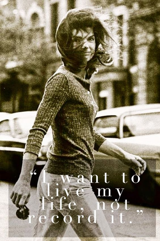 I want to live my life, not record it. ~ Jackie Kennedy Onassis