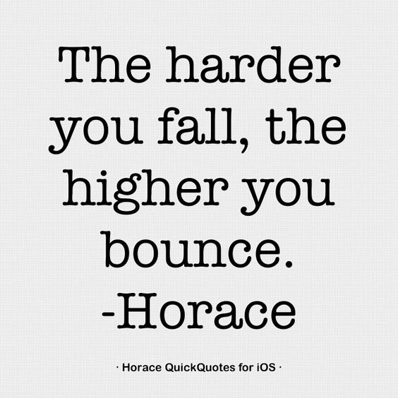The harder you fall, the higher you bounce - Horace