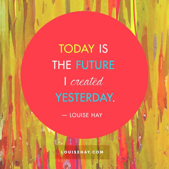 Today is the future I created yesterday. So let's make it count! :):