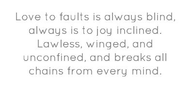 Love to faults is always blind, always is to joy...