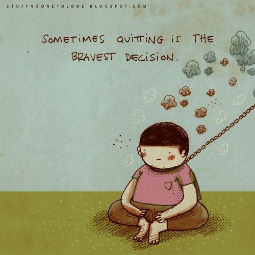 Algumas vezes, desistir é a decisão mais corajosa.