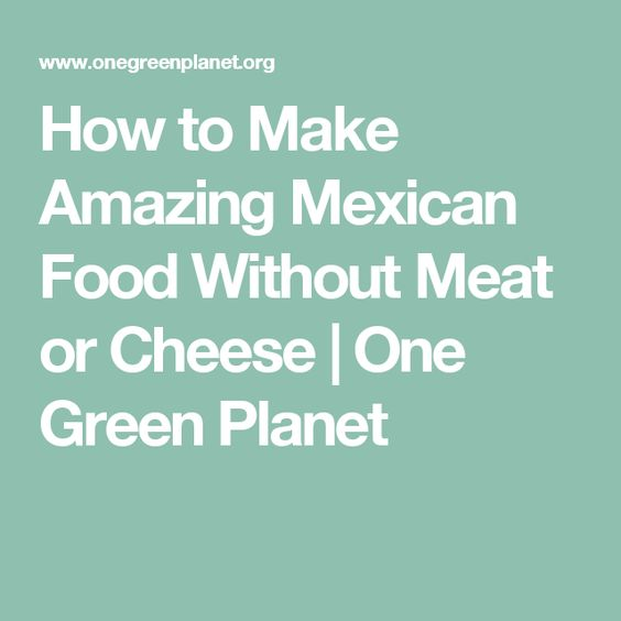 How to Make Amazing Mexican Food Without Meat or Cheese | One Green Planet