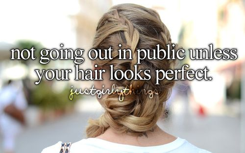 not going out in public unless your hair looks perfect