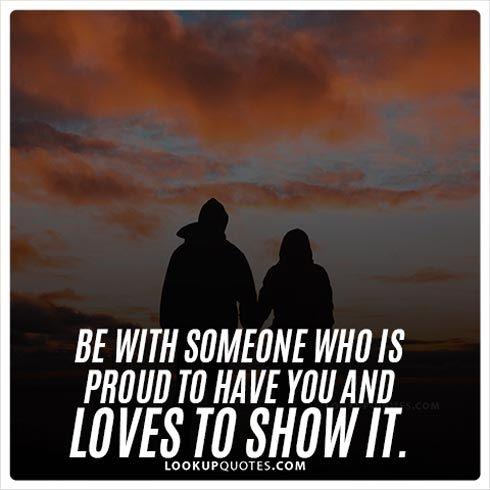 Be With Someone Who Is Proud To Have You And Loves To Show It Dating Love Relationships Quotes Be With Someone Love Yourself Quotes Quotes