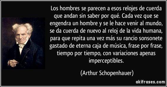 Los hombres se parecen a esos relojes de cuerda que andan sin saber por qué. Cada vez que se engendra un hombre y se le hace venir al mundo, se da cuerda de nuevo al reloj de la vida humana, para que repita una vez más su rancio sonsonete gastado de eterna caja de música, frase por frase, tiempo por tiempo, con variaciones apenas imperceptibles. (Arthur Schopenhauer)