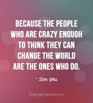 quote Because the people who are crazy enough to think they can change the world... are the ones who do - Google Search