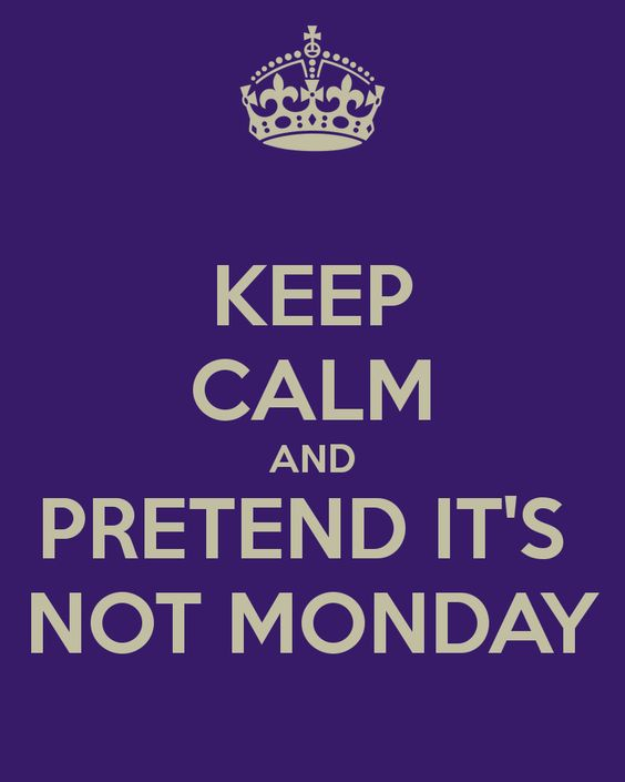 Keep calm and pretend it's not Monday: