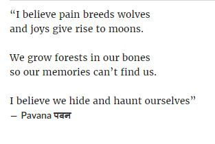 """I believe pain breeds wolves  and joys give rise to moons.  We grow forests in our bones  so our memories can't find us. I believe we hide and haunt ourselves""  - ― Pavana पवन"