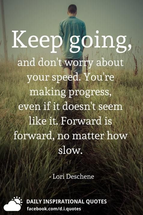 Keep Going And Don T Worry About Your Speed You Re Making Progress Even If It Doesn T Seem Like It Forwar Keep Going Quotes Worry Quotes Don T Worry Quotes