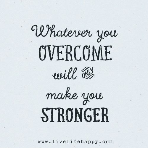 Whatever you overcome will only make you stronger.