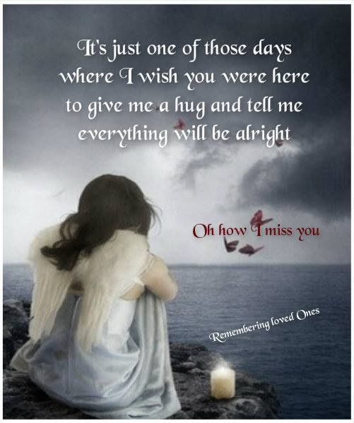 It's just one of those days that I wish you were here to give me a hug and tell me everything will be all right.: