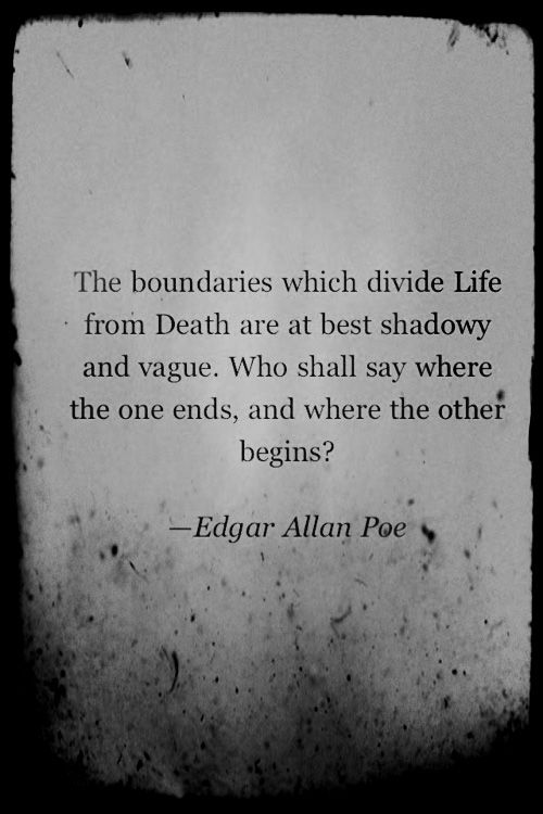 """The boundaries which divide Life from Death are at best shadowy and vague. Who shall say where the one ends and where the other begins?"" -- Edgar Allan Poe"