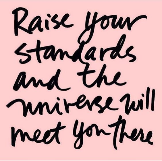 Raise your standards and the universe will meet you there.
