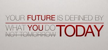 Your future is defined by what you do today, not tomorrow.