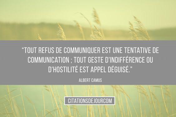 « Tout refus de communiquer est une tentative de communication ; tout geste d'indifférence ou d'hostilité est appel déguisé. » Albert Camus