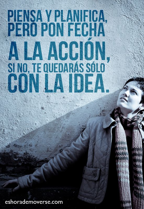 Think and make plans, but put a date to your actions, if you don't all you will have left will be an idea