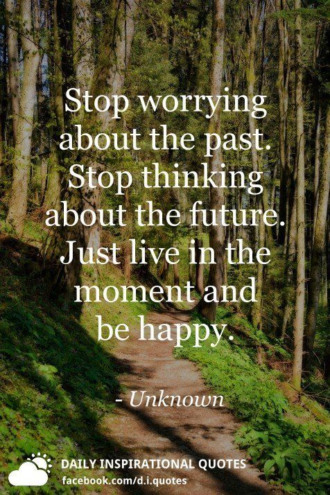 Stop Worrying About The Past Stop Thinking About The Future Just Live In The Moment And Be Happy Unknown Stop Worrying Quotes Past Quotes Stop Worrying