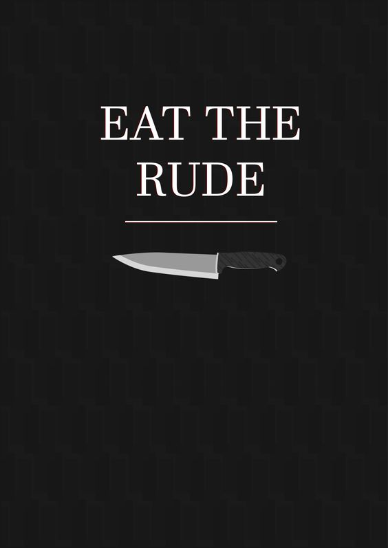 ''Whenever feasible, one should always try to eat the rude.''