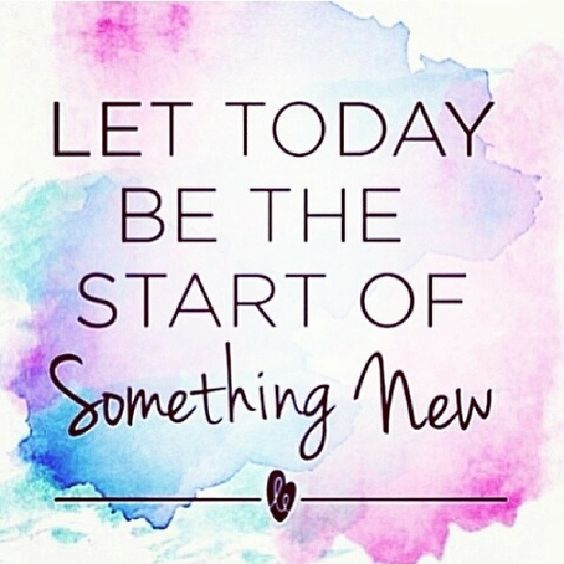 Let today be the start of something new.: