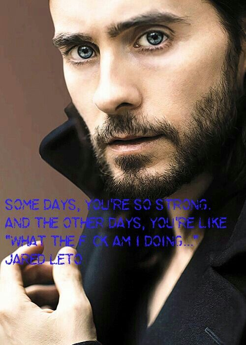 "Some days, you're so strong. And the other days, you're like ""what the f*ck am I doing..."" - Jared Leto"