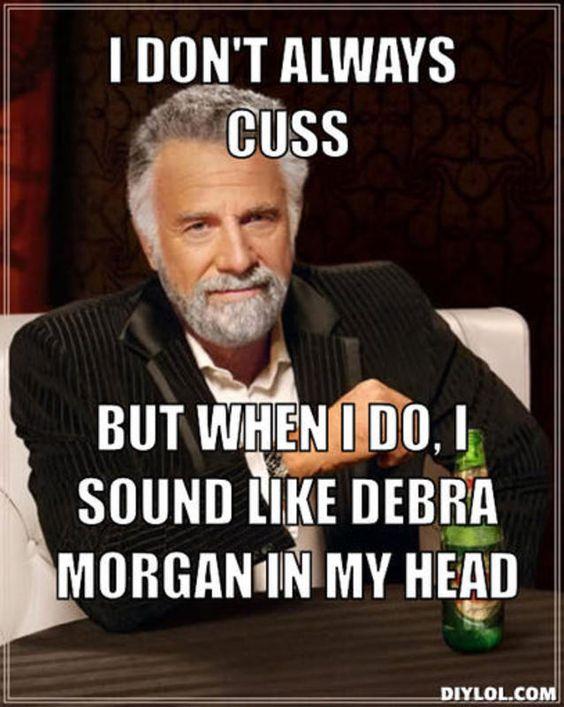 resized_the-most-interesting-man-in-the-world-meme-generator-i-don-t-always-cuss-but-when-i-do-i-sound-like-debra-morgan-in-my-head-4d9cb2.jpg 638×800 pixels