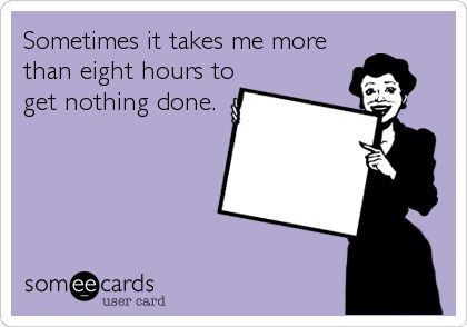 Sometimes it takes me more than eight hours to get nothing done. - ecard