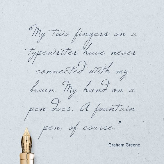 """""""My two fingers on a typewriter have never connected with my brain. My hand on a pen does. A fountain pen, of course."""" –Graham Greene"""