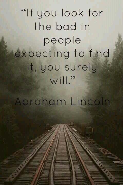 -Abraham Lincoln Rather let us look for the good...