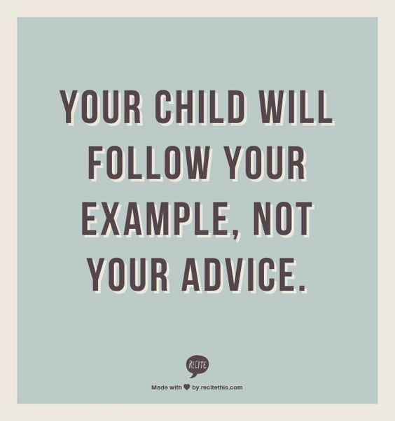Your child will follow your example.  Not your advice.