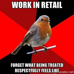 WORK IN RETAIL FORGET WHAT BEING TREATED RESPECTFULLY FEELS LIKE | Retail Robin:
