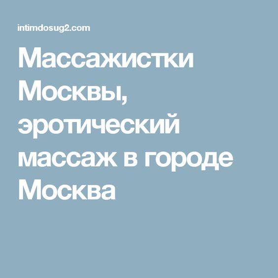 Массажистки Москвы, эротический массаж в городе Москва