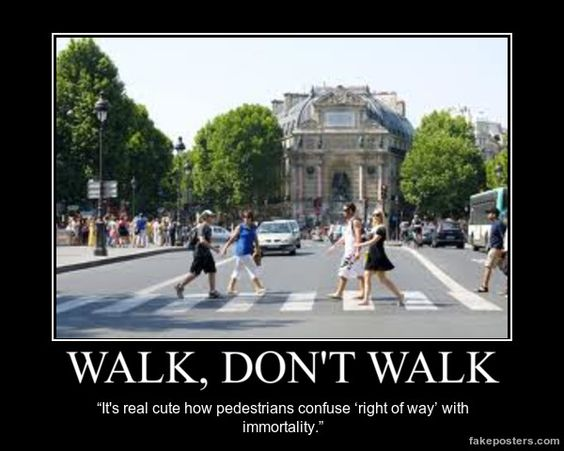 WALK, DON'T WALK   It's real cute how pedestrians confuse 'right of way' with immortality.