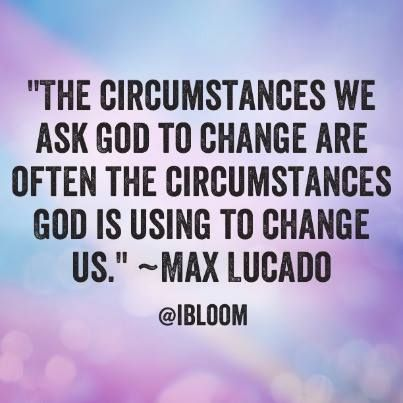 """The circumstances we ask God to change are often the circumstances God is using to change us."" ~Max Lucado:"