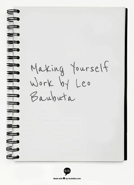 "Making Yourself Work by Leo Baubuta ""I'm no superman, trust me. I feel lazy, I procrastinate, I fear failure, just like anyone else. But I've learned a few things that work for me."""