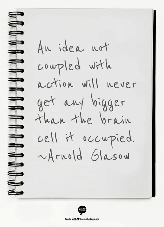 An idea not coupled with action will never get any bigger than the brain cell it occupied.  ~Arnold Glasow