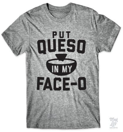 Put queso in my face-o!: