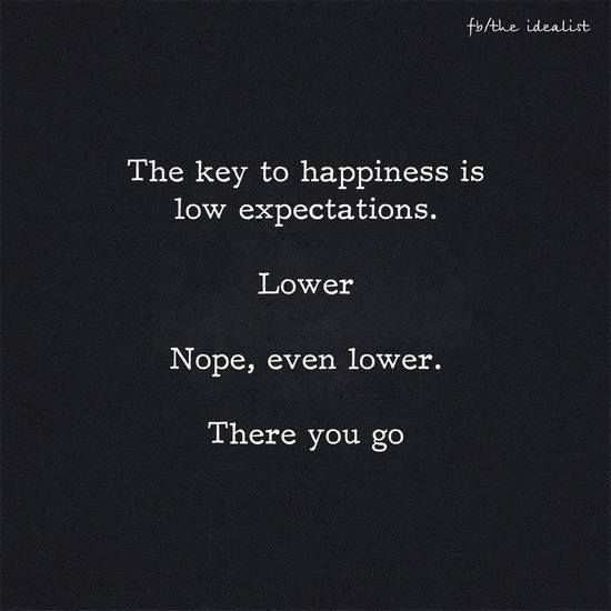 The Key To Happiness Is Low Expectations Lower Nope Even Lower There You Go Keytohappinessquotes Expectation Quotes Cool Words Great Quotes