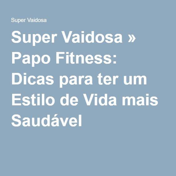 Super Vaidosa » Papo Fitness: Dicas para ter um Estilo de Vida mais Saudável