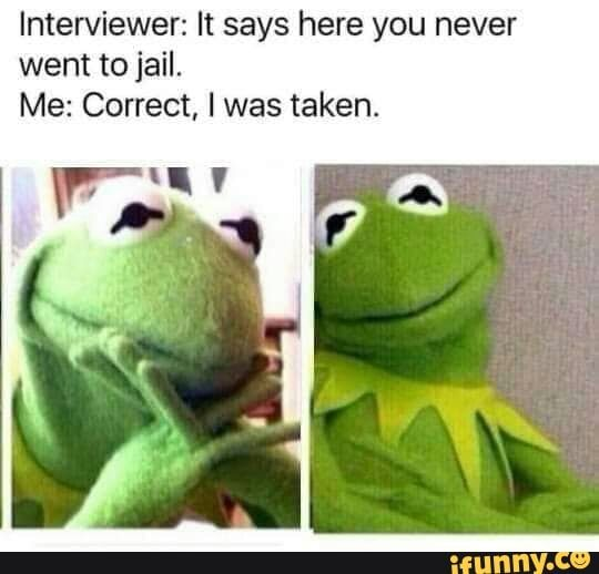 Interviewer It Says Here You Never Went To Jail Me Correct L Was Taken Ifunny Miss You Funny Funny Memes Jail Meme