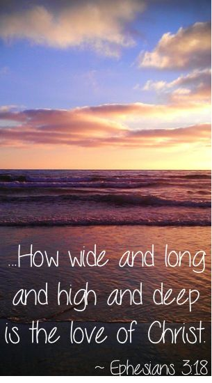 How wide and long and high and deep is the love of Christ. ~ Ephesians 3:18 #bible #verses