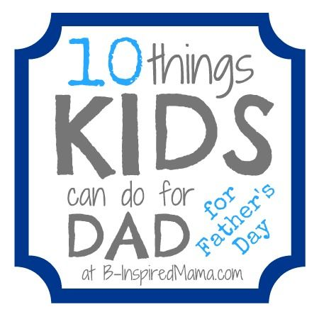 10 things kids can do for dad for Father's Day.