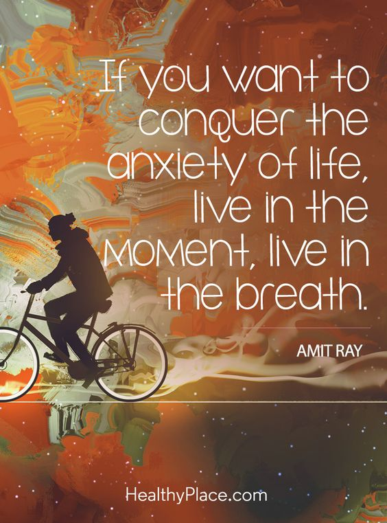 Quote on anxiety: If you want to conquer the anxiety of life, live in the moment, live in the breath – Amit Ray. www.HealthyPlace.com: