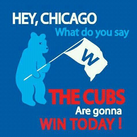 Hey Chicago what do you say Cubs are gonna win today:
