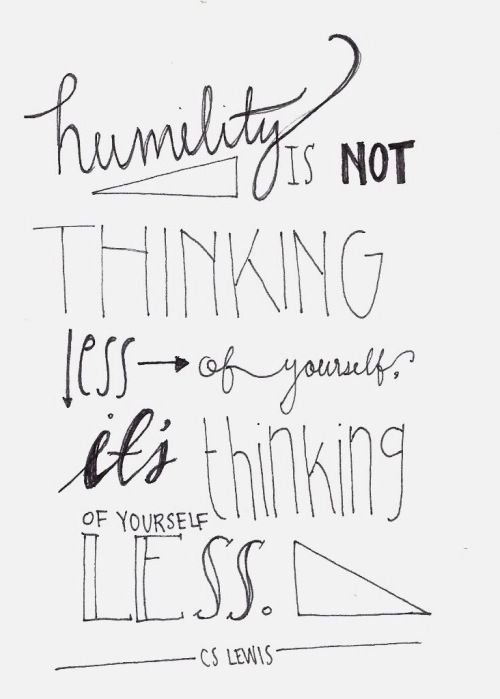 Humility is not thinking less of yourself, it's thinking of yourself less // C.S. Lewis: