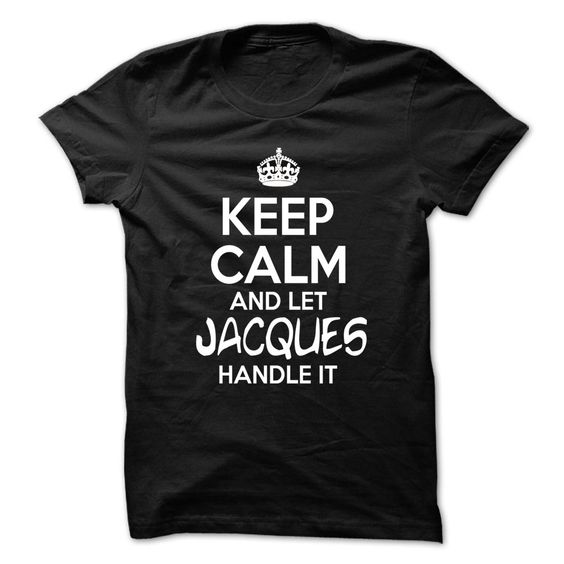 Keep Calm And Let Jacques ᗖ Handle It - Funny Name ₩ Shirt !!!Keep Calm And Let Jacques Handle It - Funny Name Shirt !!!TeeForJacques Jacques