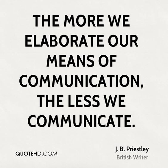 The more we elaborate our means of communication, the less we communicate - J. B. Priestley
